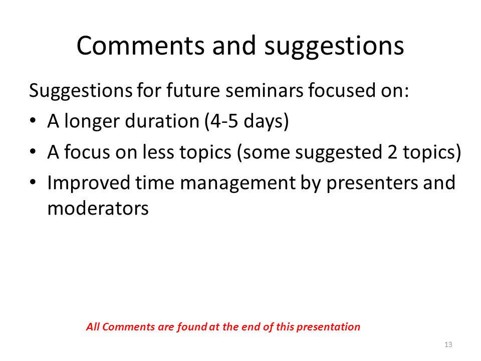 Comments and suggestions Suggestions for future seminars focused on: A longer duration (4-5 days) A focus on less topics (some suggested 2 topics) Improved time management by presenters and moderators 13 All Comments are found at the end of this presentation
