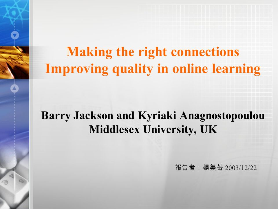 Making the right connections Improving quality in online learning Barry Jackson and Kyriaki Anagnostopoulou Middlesex University, UK 報告者:楊美菁 2003/12/22