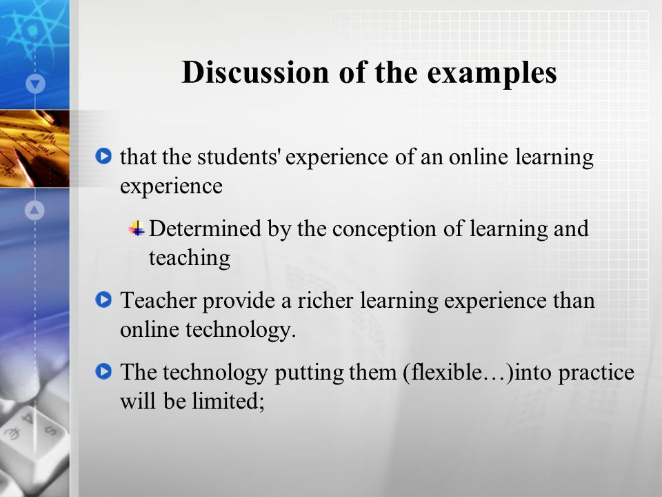 Discussion of the examples that the students experience of an online learning experience Determined by the conception of learning and teaching Teacher provide a richer learning experience than online technology.