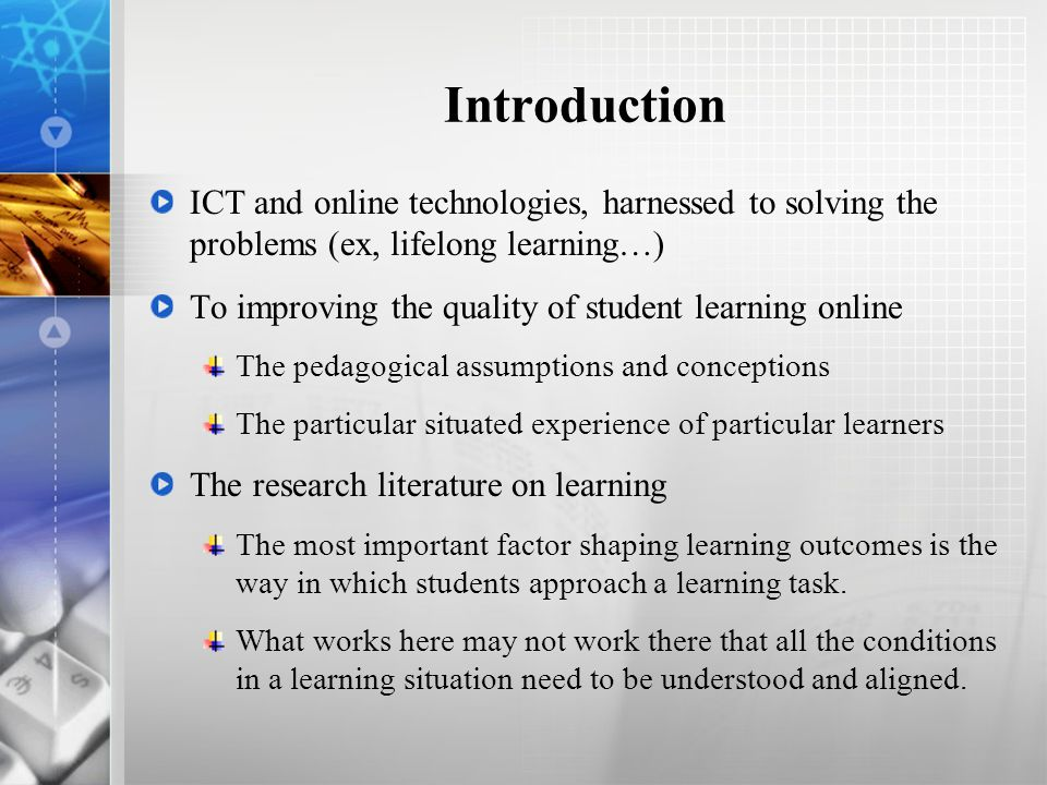 Introduction ICT and online technologies, harnessed to solving the problems (ex, lifelong learning…) To improving the quality of student learning online The pedagogical assumptions and conceptions The particular situated experience of particular learners The research literature on learning The most important factor shaping learning outcomes is the way in which students approach a learning task.