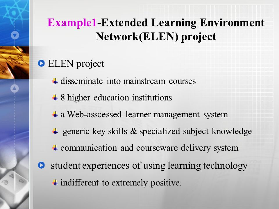 Example1-Extended Learning Environment Network(ELEN) project ELEN project disseminate into mainstream courses 8 higher education institutions a Web-asscessed learner management system generic key skills & specialized subject knowledge communication and courseware delivery system student experiences of using learning technology indifferent to extremely positive.