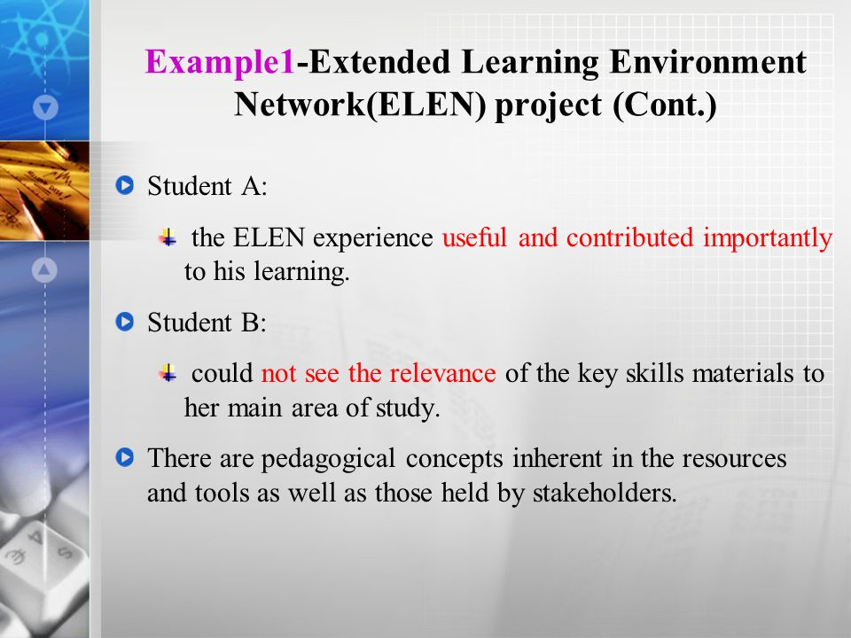 Example1-Extended Learning Environment Network(ELEN) project (Cont.) Student A: the ELEN experience useful and contributed importantly to his learning.