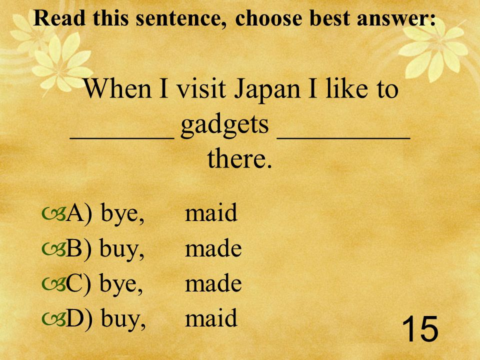 Read this sentence, choose best answer: 15 When I visit Japan I like to _______ gadgets _________ there.