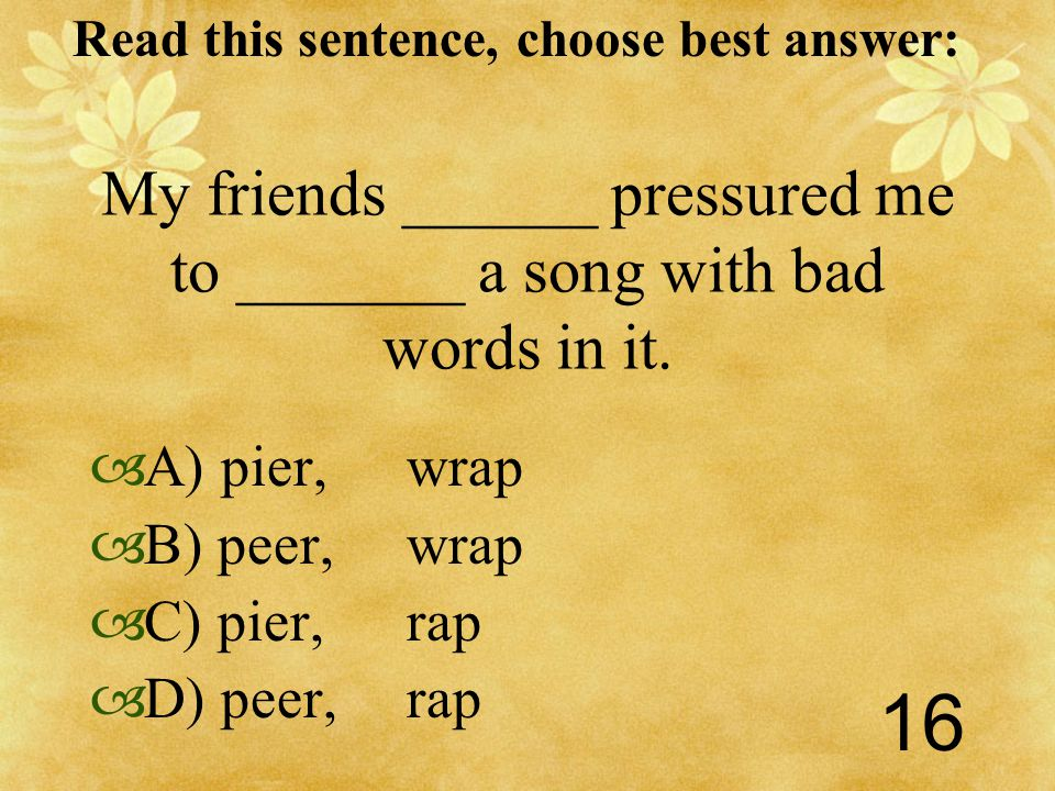 Read this sentence, choose best answer: 16 My friends ______ pressured me to _______ a song with bad words in it.