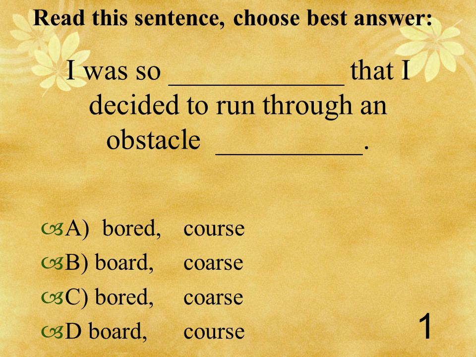 Read this sentence, choose best answer: 1 I was so ____________ that I decided to run through an obstacle __________.
