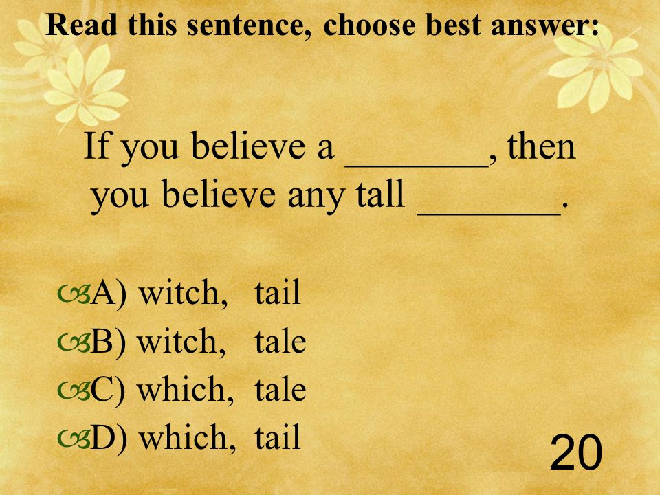 Read this sentence, choose best answer: 20 If you believe a _______, then you believe any tall _______.