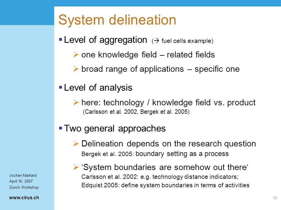 www.cirus.ch Jochen Markard April 16, 2007 Zurich Workshop 10 System delineation  Level of aggregation (  fuel cells example)  one knowledge field – related fields  broad range of applications – specific one  Level of analysis  here: technology / knowledge field vs.
