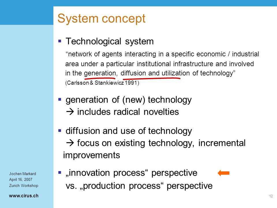 "www.cirus.ch Jochen Markard April 16, 2007 Zurich Workshop 12 System concept  Technological system network of agents interacting in a specific economic / industrial area under a particular institutional infrastructure and involved in the generation, diffusion and utilization of technology (Carlsson & Stankiewicz 1991)  generation of (new) technology  includes radical novelties  diffusion and use of technology  focus on existing technology, incremental improvements  ""innovation process perspective vs."