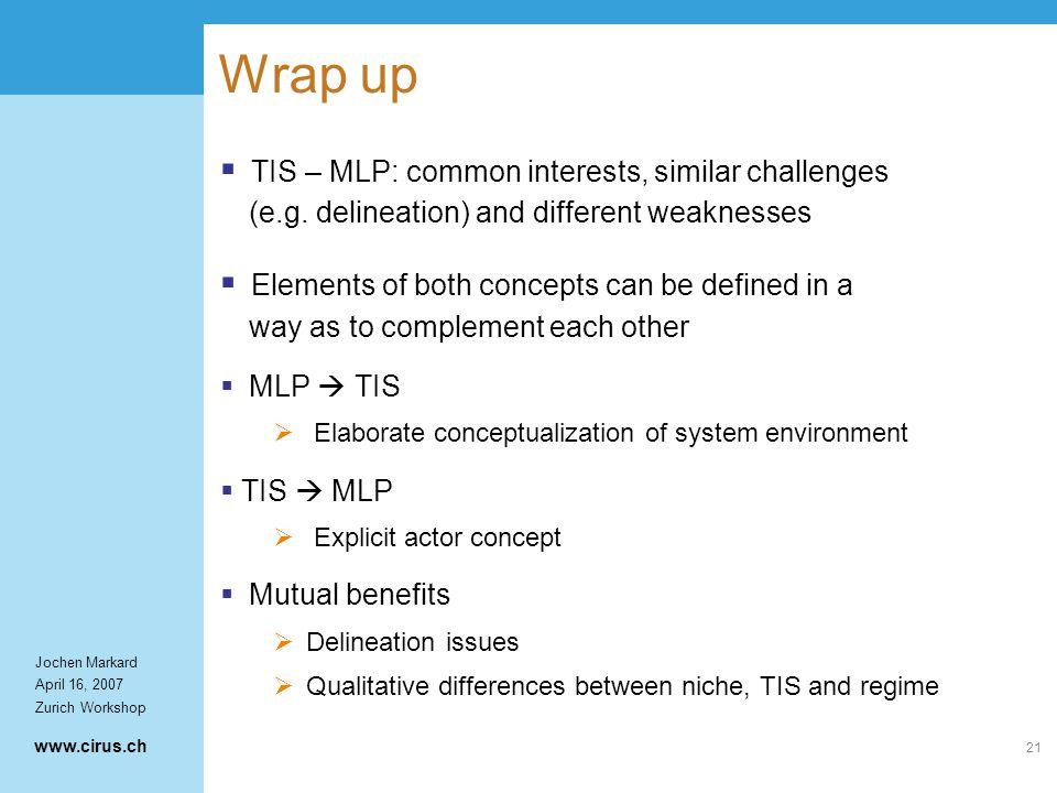 www.cirus.ch Jochen Markard April 16, 2007 Zurich Workshop 21 Wrap up  TIS – MLP: common interests, similar challenges (e.g.