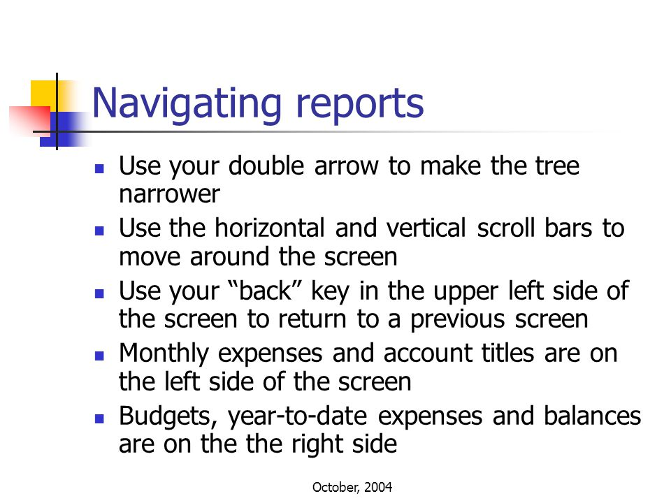 October, 2004 Navigating reports Use your double arrow to make the tree narrower Use the horizontal and vertical scroll bars to move around the screen