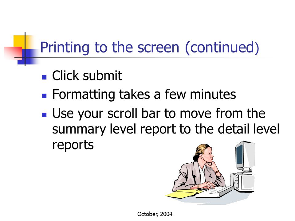 October, 2004 Printing to the screen (continued ) Click submit Formatting takes a few minutes Use your scroll bar to move from the summary level repor