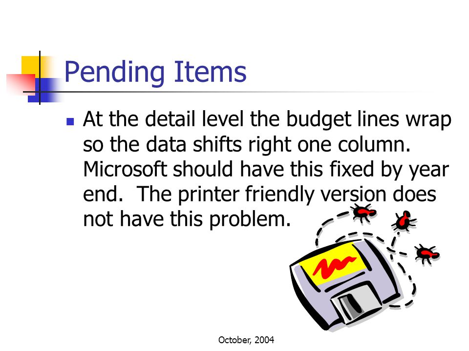 October, 2004 Pending Items At the detail level the budget lines wrap so the data shifts right one column. Microsoft should have this fixed by year en