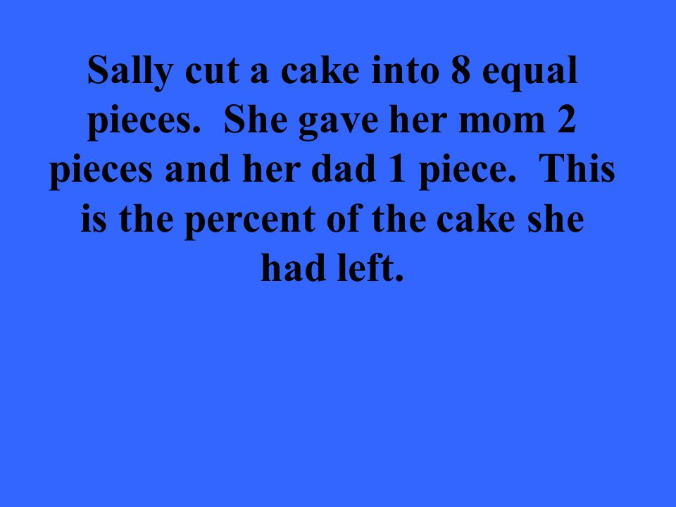 Sally cut a cake into 8 equal pieces. She gave her mom 2 pieces and her dad 1 piece.