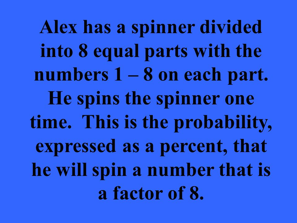 Alex has a spinner divided into 8 equal parts with the numbers 1 – 8 on each part.