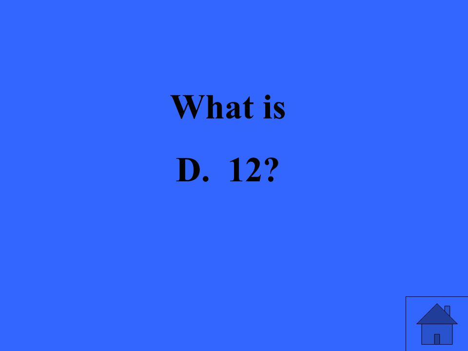 What is D. 12