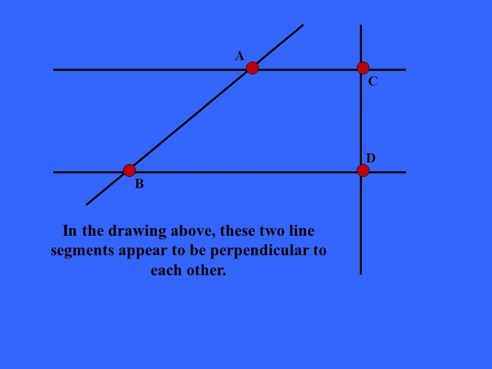 A B C D In the drawing above, these two line segments appear to be perpendicular to each other.
