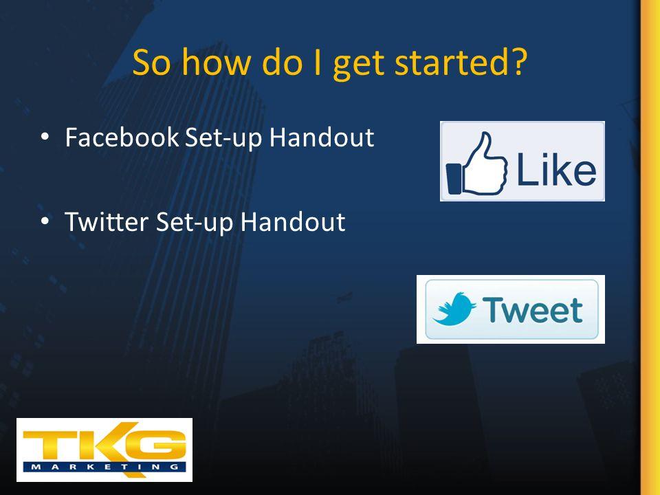 So how do I get started Facebook Set-up Handout Twitter Set-up Handout