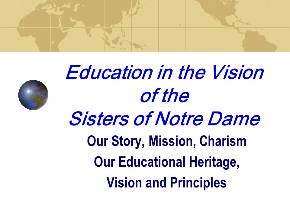 Education in the Vision of the Sisters of Notre Dame Our Story, Mission, Charism Our Educational Heritage, Vision and Principles