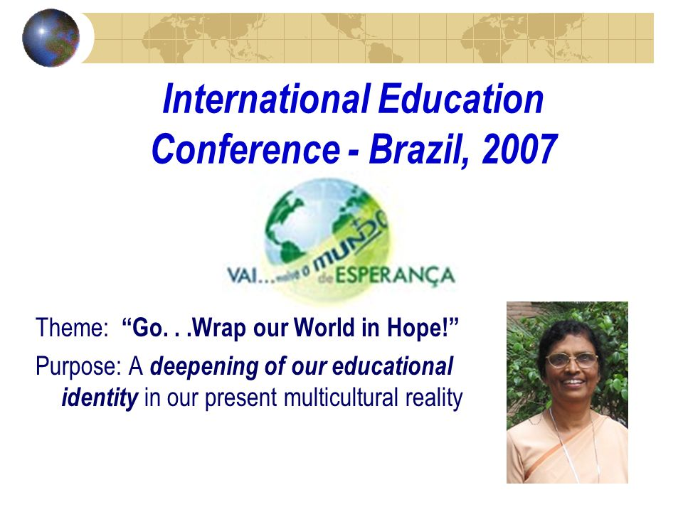 International Education Conference - Brazil, 2007 Theme: Go...Wrap our World in Hope! Purpose: A deepening of our educational identity in our present multicultural reality