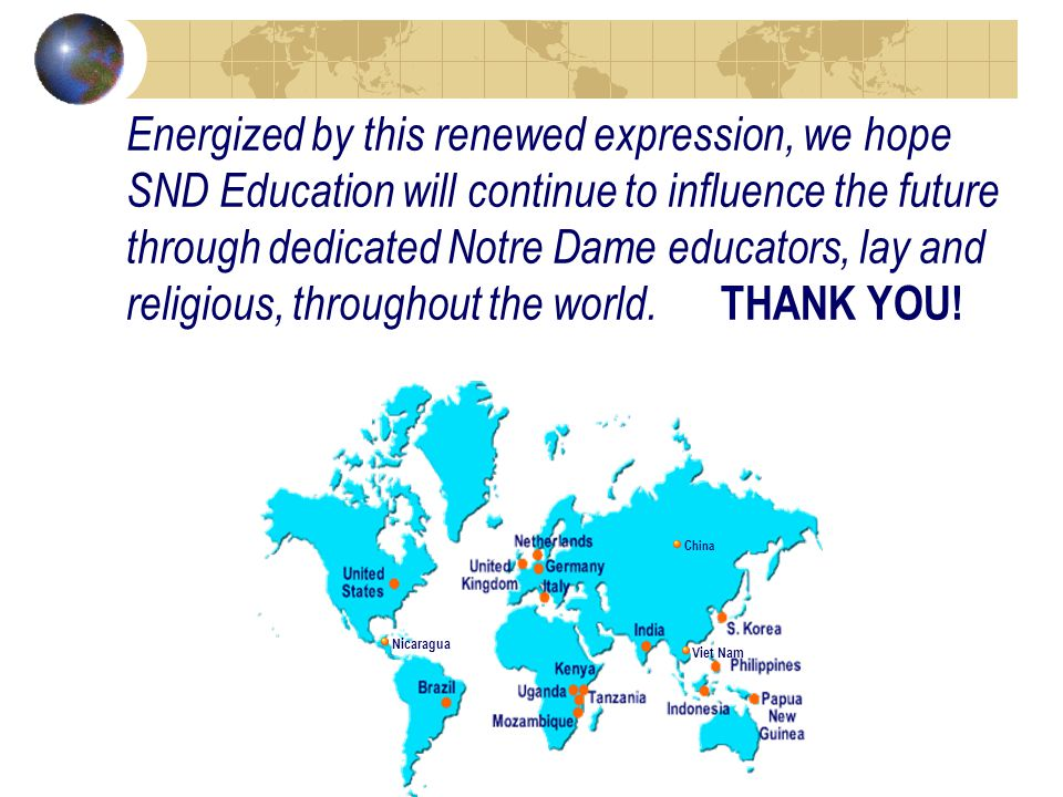 Nicaragua Viet Nam China Energized by this renewed expression, we hope SND Education will continue to influence the future through dedicated Notre Dame educators, lay and religious, t hroughout the world.