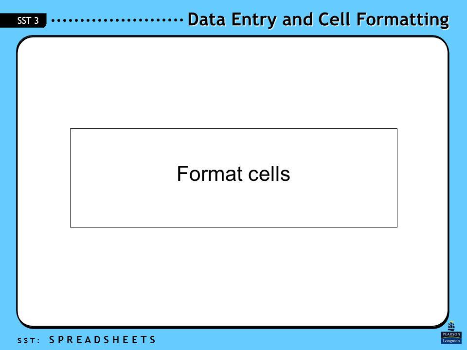 Data Entry and Cell Formatting S S T : S P R E A D S H E E T S SST 3 Format cells