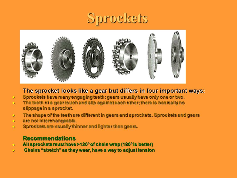 Sprockets The sprocket looks like a gear but differs in four important ways: l Sprockets have many engaging teeth; gears usually have only one or two.