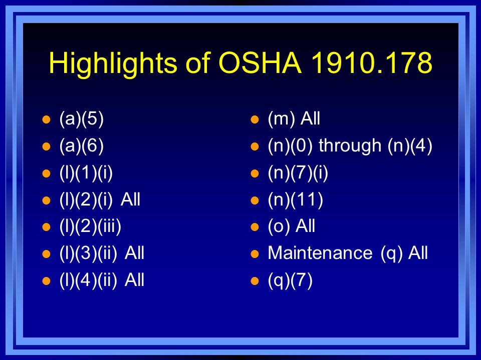 Highlights of OSHA 1910.178 (a)(5) (a)(6) (l)(1)(i) (l)(2)(i) All (l)(2)(iii) (l)(3)(ii) All (l)(4)(ii) All (m) All (n)(0) through (n)(4) (n)(7)(i) (n)(11) (o) All Maintenance (q) All (q)(7)