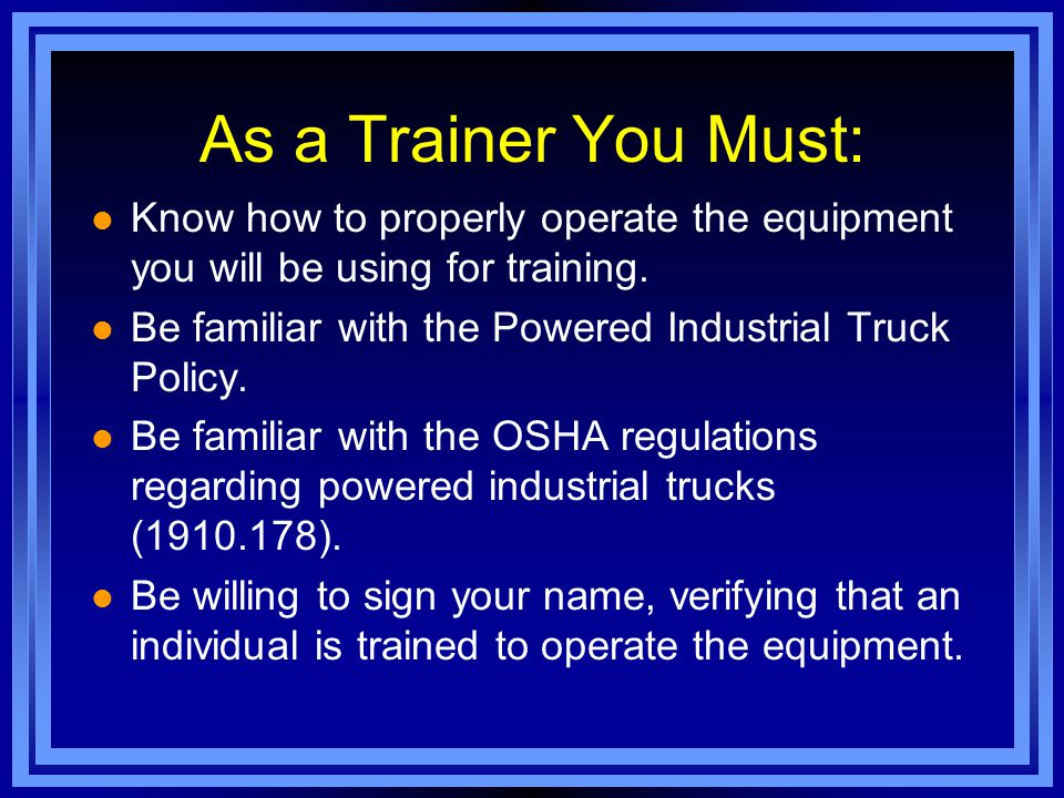 As a Trainer You Must: Know how to properly operate the equipment you will be using for training.