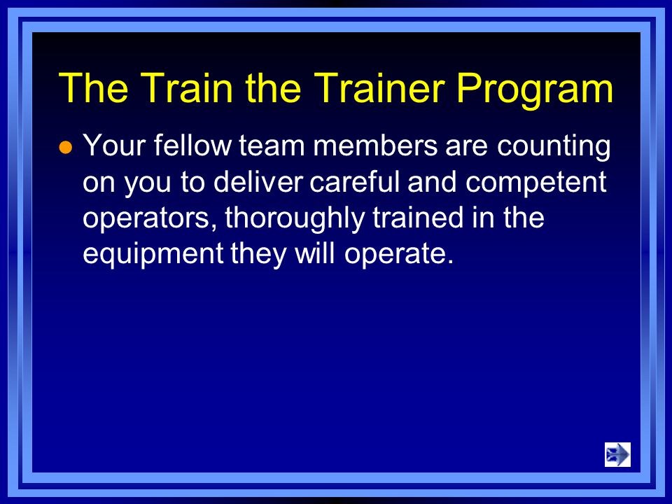 The Train the Trainer Program Your fellow team members are counting on you to deliver careful and competent operators, thoroughly trained in the equipment they will operate.