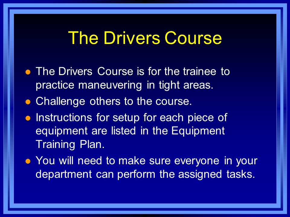 The Drivers Course The Drivers Course is for the trainee to practice maneuvering in tight areas.