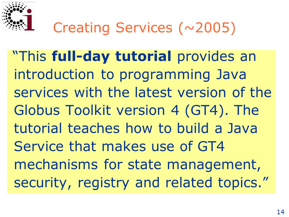 14 Creating Services (~2005) This full-day tutorial provides an introduction to programming Java services with the latest version of the Globus Toolkit version 4 (GT4).