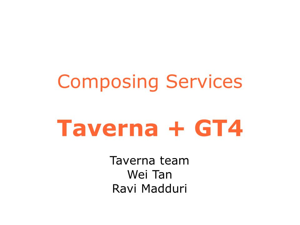 Composing Services Taverna + GT4 Taverna team Wei Tan Ravi Madduri