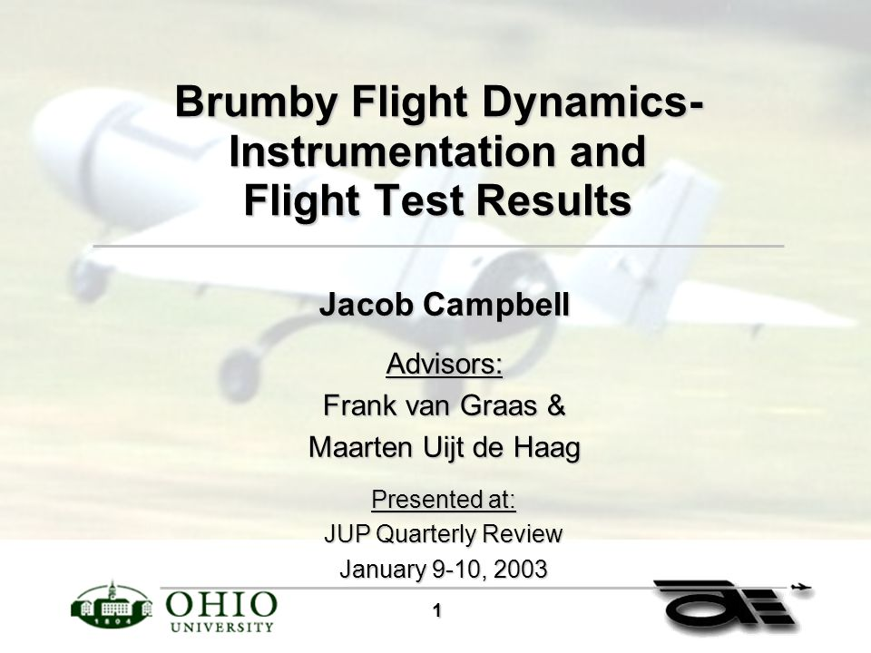1 Brumby Flight Dynamics- Instrumentation and Flight Test Results Jacob Campbell Advisors: Frank van Graas & Maarten Uijt de Haag Presented at: JUP Quarterly Review January 9-10, 2003