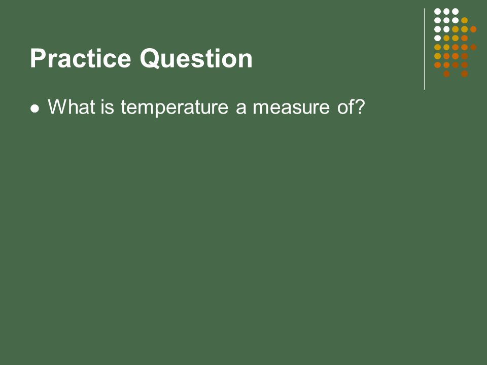 Practice Question What is temperature a measure of