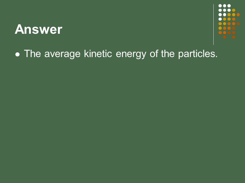 Answer The average kinetic energy of the particles.