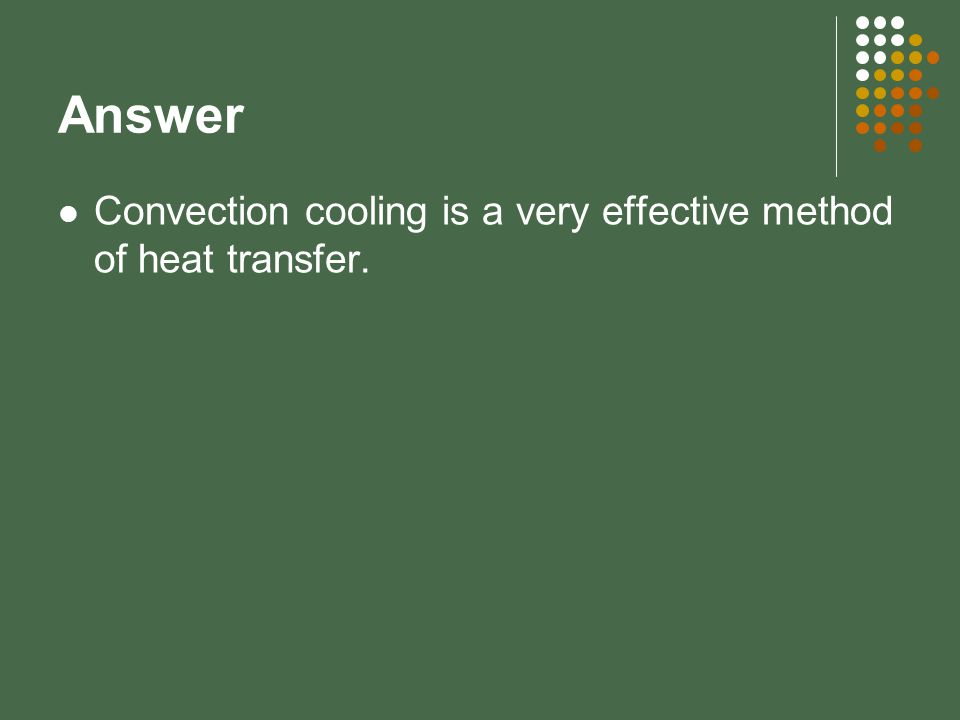 Answer Convection cooling is a very effective method of heat transfer.