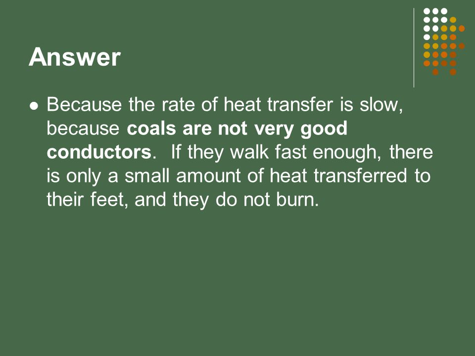 Answer Because the rate of heat transfer is slow, because coals are not very good conductors. If they walk fast enough, there is only a small amount o