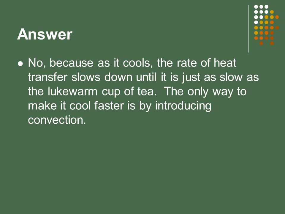 Answer No, because as it cools, the rate of heat transfer slows down until it is just as slow as the lukewarm cup of tea. The only way to make it cool