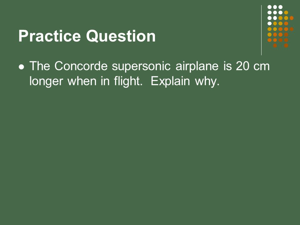 Practice Question The Concorde supersonic airplane is 20 cm longer when in flight. Explain why.