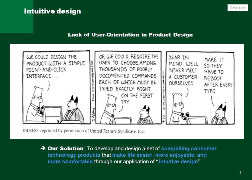 2 Intuitive design Lack of User-Orientation in Product Design  Our Solution : To develop and design a set of compelling consumer technology products that make life easier, more enjoyable, and more comfortable through our application of intuitive design Dave Leis