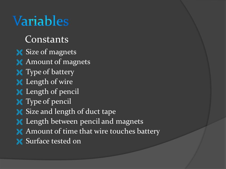  Size of magnets  Amount of magnets  Type of battery  Length of wire  Length of pencil  Type of pencil  Size and length of duct tape  Length between pencil and magnets  Amount of time that wire touches battery  Surface tested on Constants
