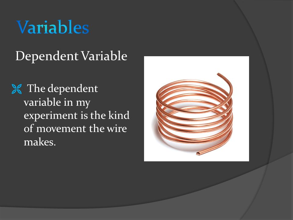  The dependent variable in my experiment is the kind of movement the wire makes.