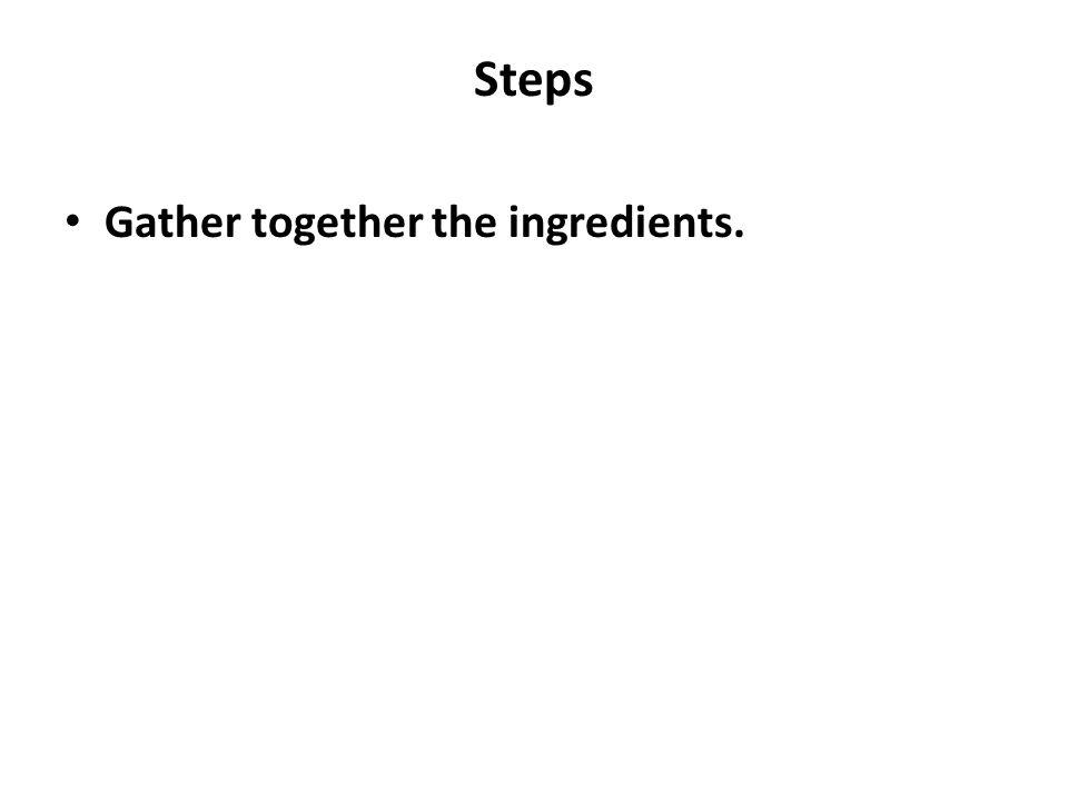 Steps Gather together the ingredients.