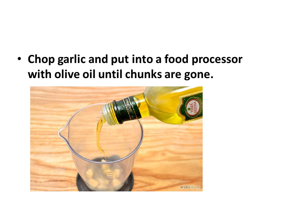 Chop garlic and put into a food processor with olive oil until chunks are gone.
