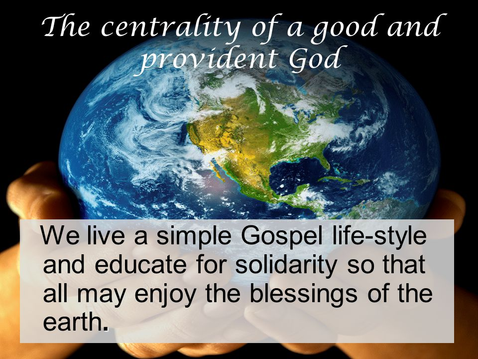 The centrality of a good and provident God. We live a simple Gospel life-style and educate for solidarity so that all may enjoy the blessings of the e
