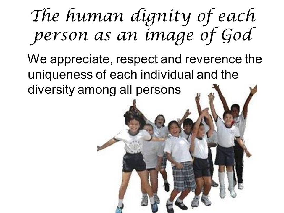 The human dignity of each person as an image of God We appreciate, respect and reverence the uniqueness of each individual and the diversity among all