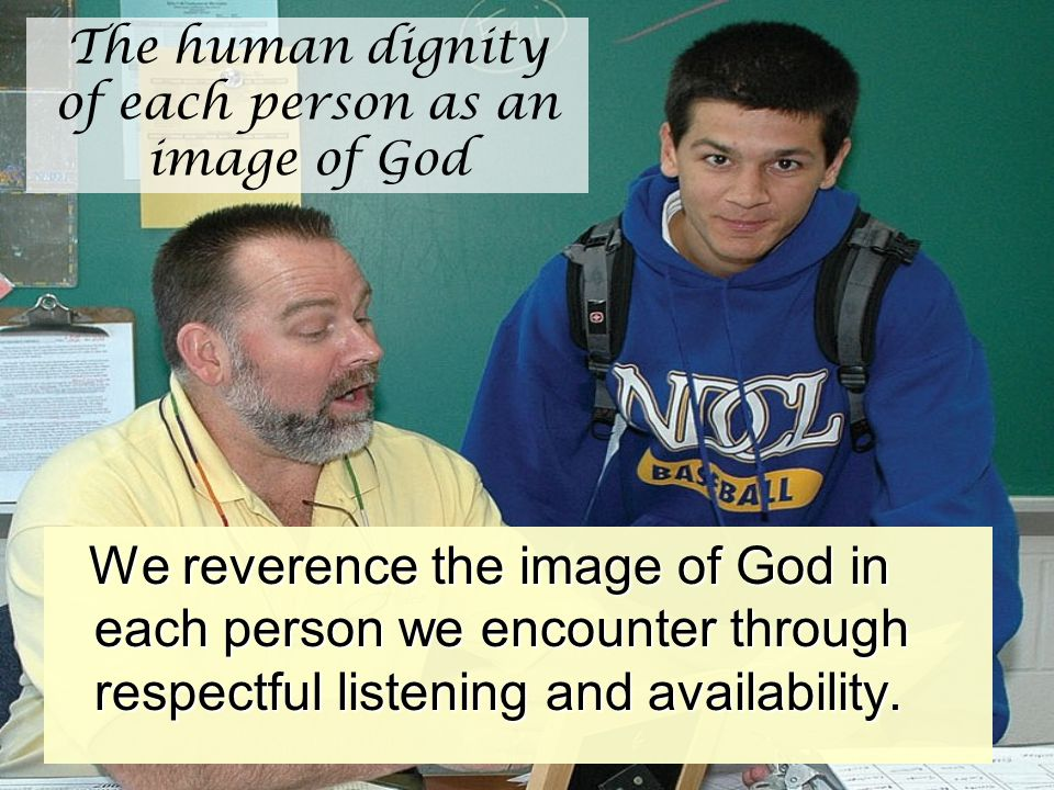 The human dignity of each person as an image of God We reverence the image of God in each person we encounter through respectful listening and availab