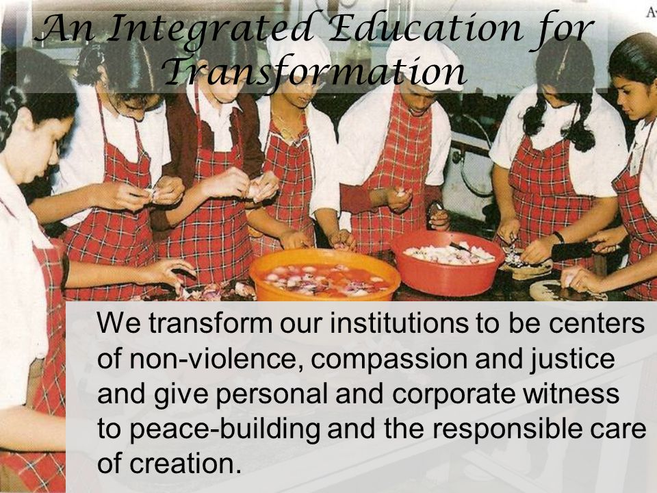 An Integrated Education for Transformation We transform our institutions to be centers of non-violence, compassion and justice and give personal and c