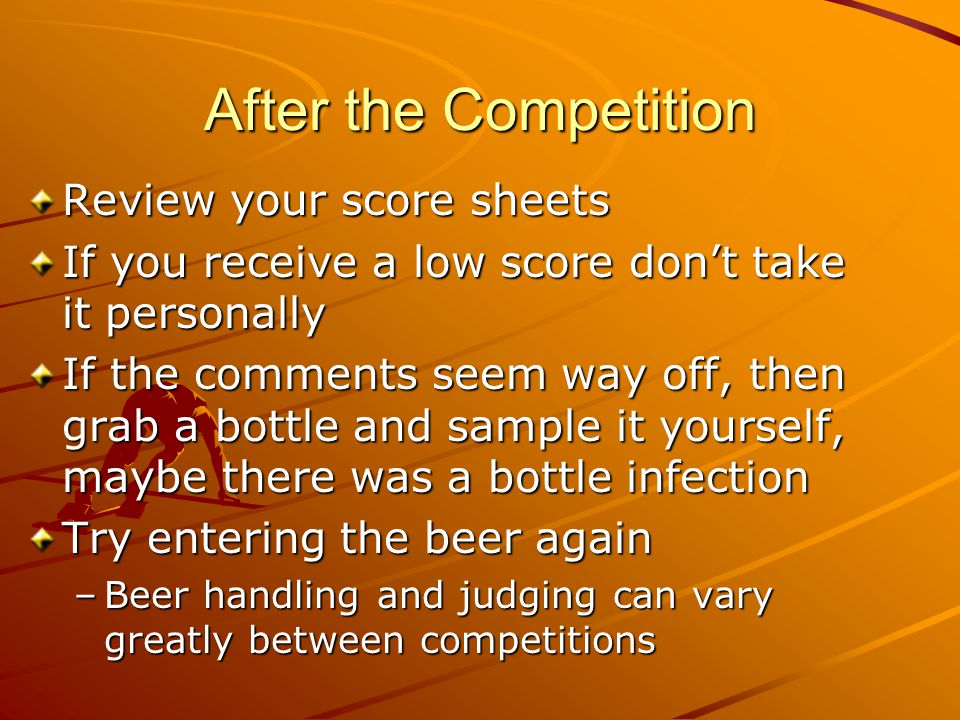After the Competition Review your score sheets If you receive a low score don't take it personally If the comments seem way off, then grab a bottle an