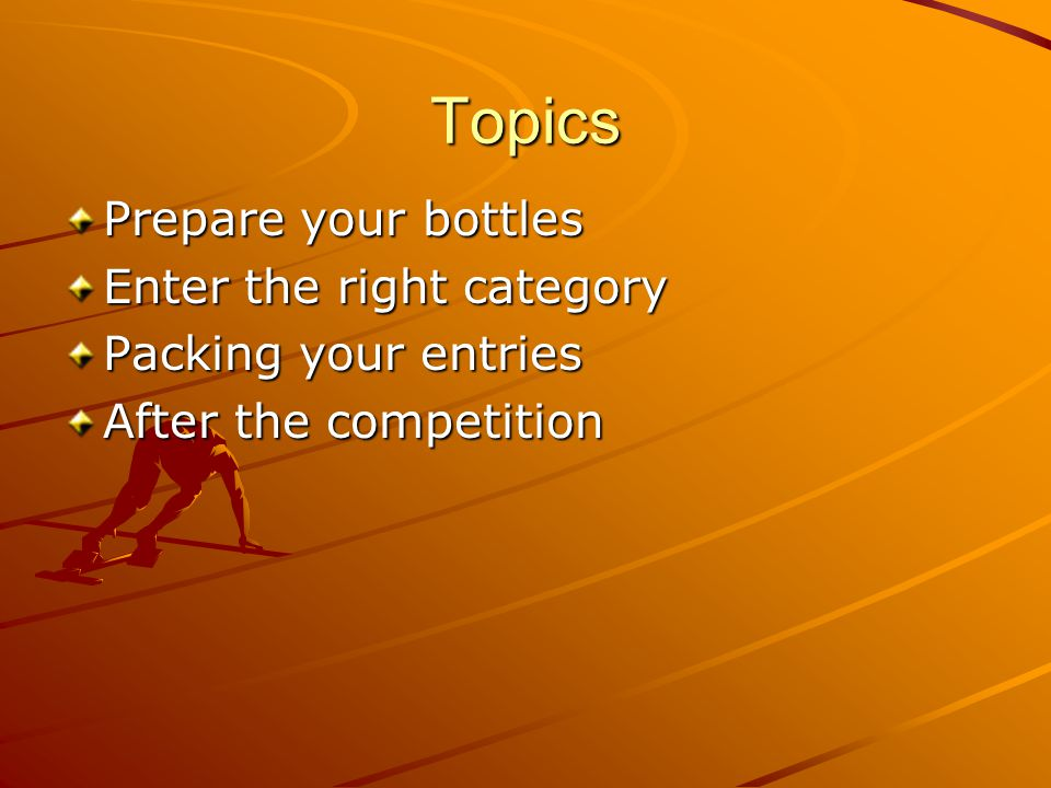 Topics Prepare your bottles Enter the right category Packing your entries After the competition